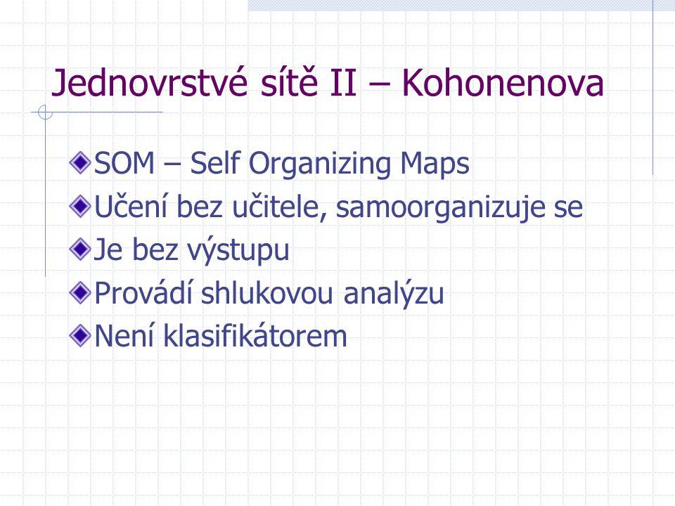 Jednovrstvé sítě II – Kohonenova SOM – Self Organizing Maps Učení bez učitele, samoorganizuje se Je bez výstupu Provádí shlukovou analýzu Není klasifi