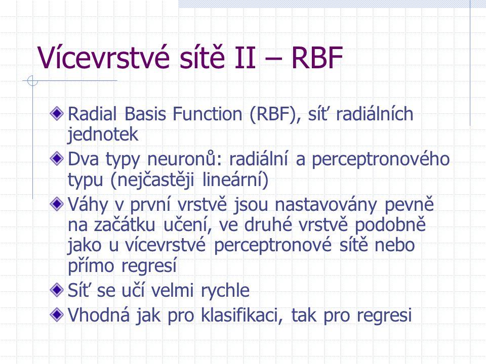Vícevrstvé sítě II – RBF Radial Basis Function (RBF), síť radiálních jednotek Dva typy neuronů: radiální a perceptronového typu (nejčastěji lineární)
