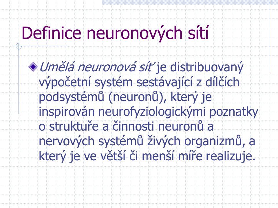 Definice neuronových sítí Umělá neuronová síť je distribuovaný výpočetní systém sestávající z dílčích podsystémů (neuronů), který je inspirován neurof