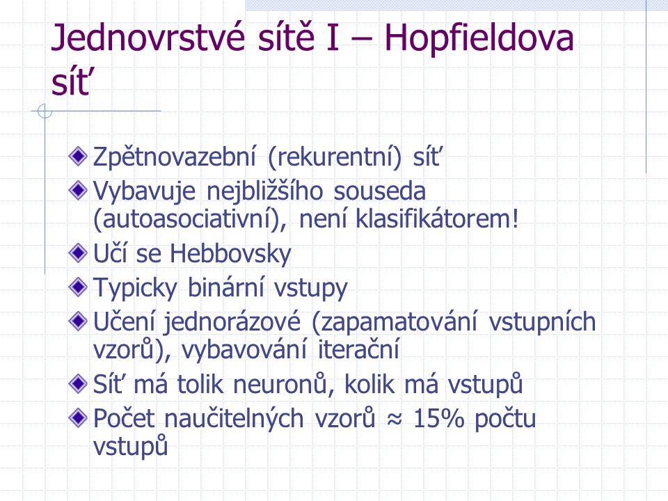 Jednovrstvé sítě I – Hopfieldova síť Zpětnovazební (rekurentní) síť Vybavuje nejbližšího souseda (autoasociativní), není klasifikátorem! Učí se Hebbov