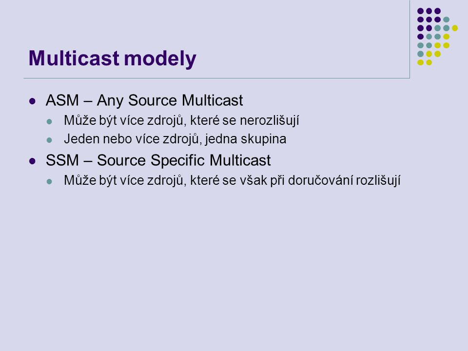 Multicast modely ASM – Any Source Multicast Může být více zdrojů, které se nerozlišují Jeden nebo více zdrojů, jedna skupina SSM – Source Specific Multicast Může být více zdrojů, které se však při doručování rozlišují