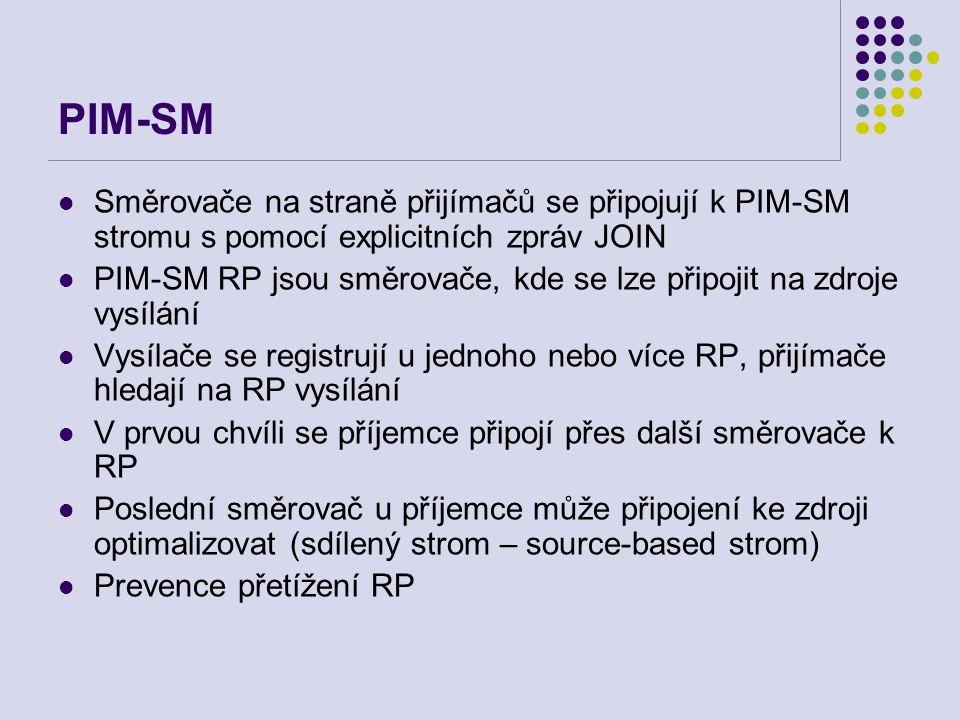 PIM-SM Směrovače na straně přijímačů se připojují k PIM-SM stromu s pomocí explicitních zpráv JOIN PIM-SM RP jsou směrovače, kde se lze připojit na zdroje vysílání Vysílače se registrují u jednoho nebo více RP, přijímače hledají na RP vysílání V prvou chvíli se příjemce připojí přes další směrovače k RP Poslední směrovač u příjemce může připojení ke zdroji optimalizovat (sdílený strom – source-based strom) Prevence přetížení RP