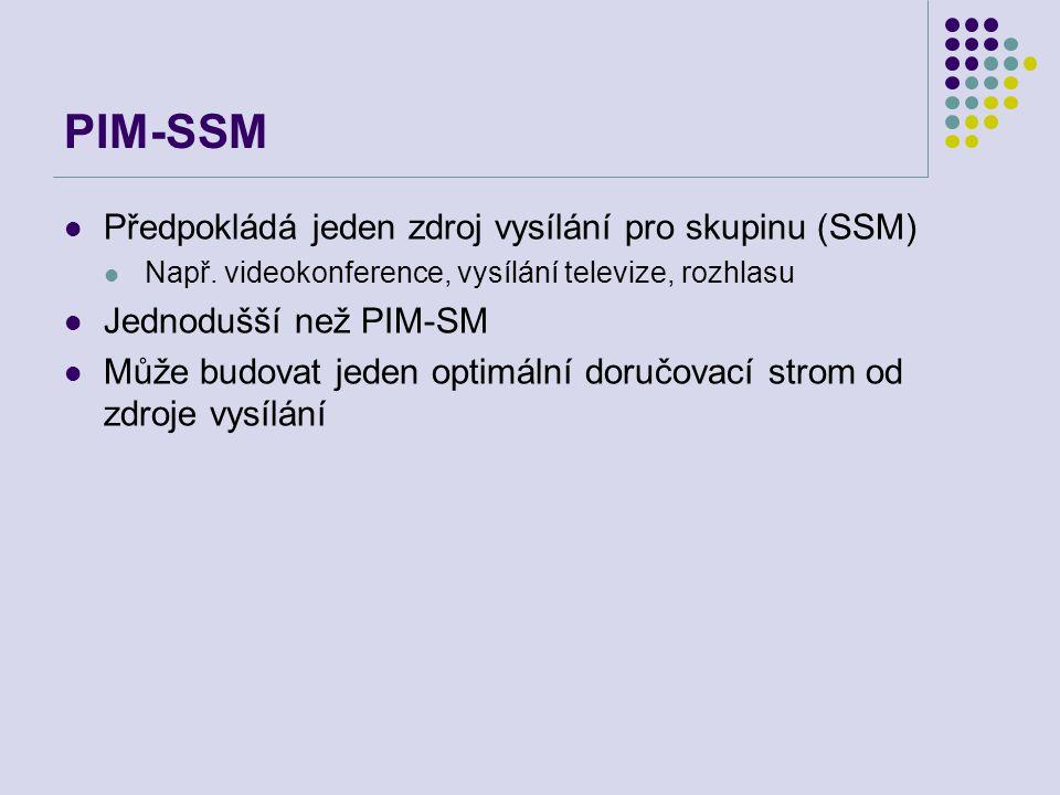 PIM-SSM Předpokládá jeden zdroj vysílání pro skupinu (SSM) Např. videokonference, vysílání televize, rozhlasu Jednodušší než PIM-SM Může budovat jeden
