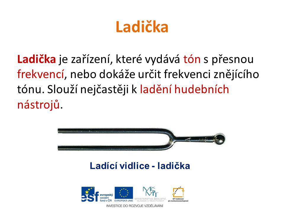 Ladička Ladička je zařízení, které vydává tón s přesnou frekvencí, nebo dokáže určit frekvenci znějícího tónu. Slouží nejčastěji k ladění hudebních ná