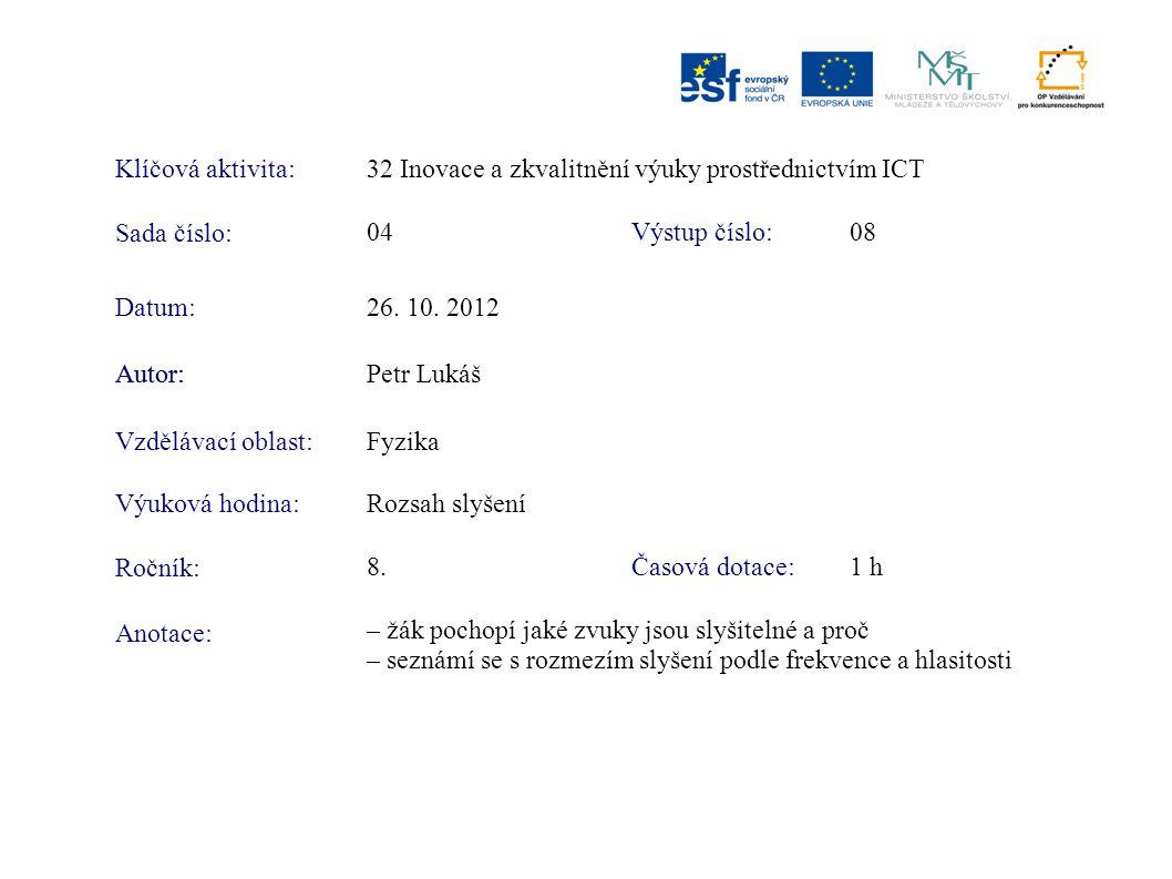 Klíčová aktivita:32 Inovace a zkvalitnění výuky prostřednictvím ICT Sada číslo: Výstup číslo:04 08 Autor:Petr Lukáš Vzdělávací oblast:Fyzika Výuková hodina:Rozsah slyšení Ročník: Časová dotace:8.