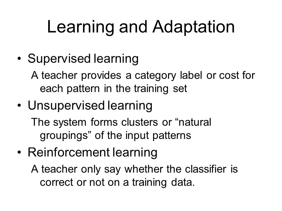 Learning and Adaptation Supervised learning A teacher provides a category label or cost for each pattern in the training set Unsupervised learning The