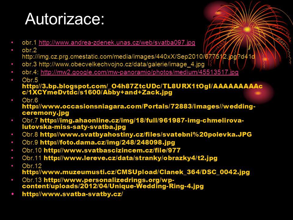 Autorizace: obr.1 http://www.andrea-zdenek.unas.cz/web/svatba097.jpghttp://www.andrea-zdenek.unas.cz/web/svatba097.jpg obr.2 http://img.cz.prg.cmestatic.com/media/images/440xX/Sep2010/677512.jpg?d41d obr.3 http://www.obecvelkechvojno.cz/data/galerie/image_4.jpg obr.4: http://mw2.google.com/mw-panoramio/photos/medium/45513517.jpghttp://mw2.google.com/mw-panoramio/photos/medium/45513517.jpg Obr.5 http://3.bp.blogspot.com/_O4h87ZtcUDc/TL8URX1tOgI/AAAAAAAAAc c/1XCYmeDvtdc/s1600/Abby+and+Zack.jpg Obr.6 http://www.occasionsniagara.com/Portals/72883/images//wedding- ceremony.jpg Obr.7 http://img.ahaonline.cz/img/18/full/961987-img-chmelirova- lutovska-miss-saty-svatba.jpg Obr.8 http://www.svatbyahostiny.cz/files/svatebni%20polevka.JPG Obr.9 http://foto.dama.cz/img/248/248098.jpg Obr.10 http://www.svatbascizincem.cz/file/977 Obr.11 http://www.lereve.cz/data/stranky/obrazky4/t2.jpg Obr.12 http://www.muzeumusti.cz/CMSUpload/Clanek_364/DSC_0042.jpg Obr.13 http://www.personalizedrings.org/wp- content/uploads/2012/04/Unique-Wedding-Ring-4.jpg http://www.svatba-svatby.cz/