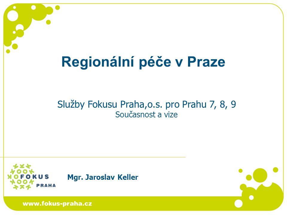 Regionální péče v Praze Mgr. Jaroslav Keller Služby Fokusu Praha,o.s. pro Prahu 7, 8, 9 Současnost a vize