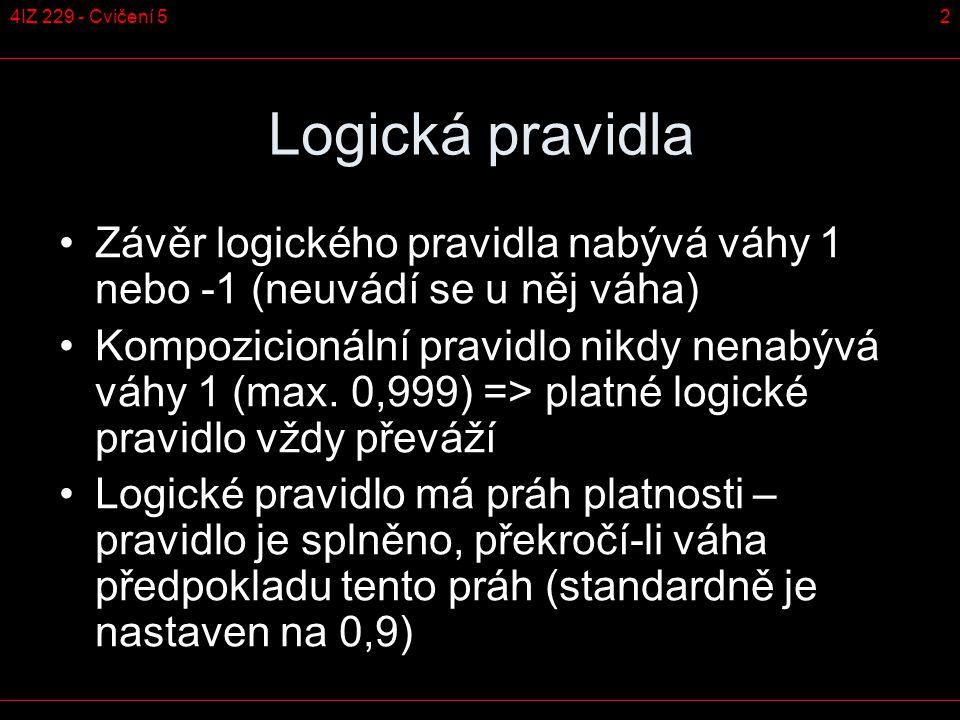 24IZ 229 - Cvičení 5 Logická pravidla Závěr logického pravidla nabývá váhy 1 nebo -1 (neuvádí se u něj váha) Kompozicionální pravidlo nikdy nenabývá váhy 1 (max.