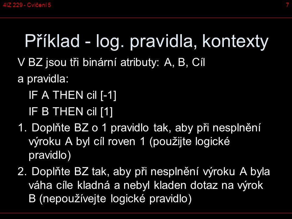 7 Příklad - log. pravidla, kontexty V BZ jsou tři binární atributy: A, B, Cíl a pravidla: IF A THEN cil [-1] IF B THEN cil [1] 1. Doplňte BZ o 1 pravi