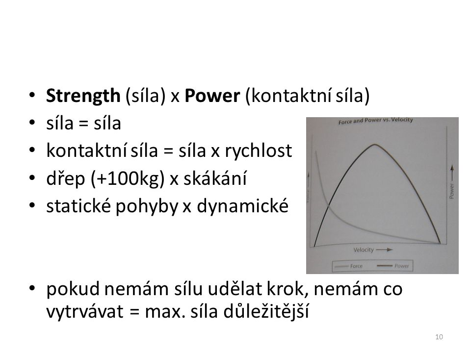 Strength (síla) x Power (kontaktní síla) síla = síla kontaktní síla = síla x rychlost dřep (+100kg) x skákání statické pohyby x dynamické pokud nemám sílu udělat krok, nemám co vytrvávat = max.