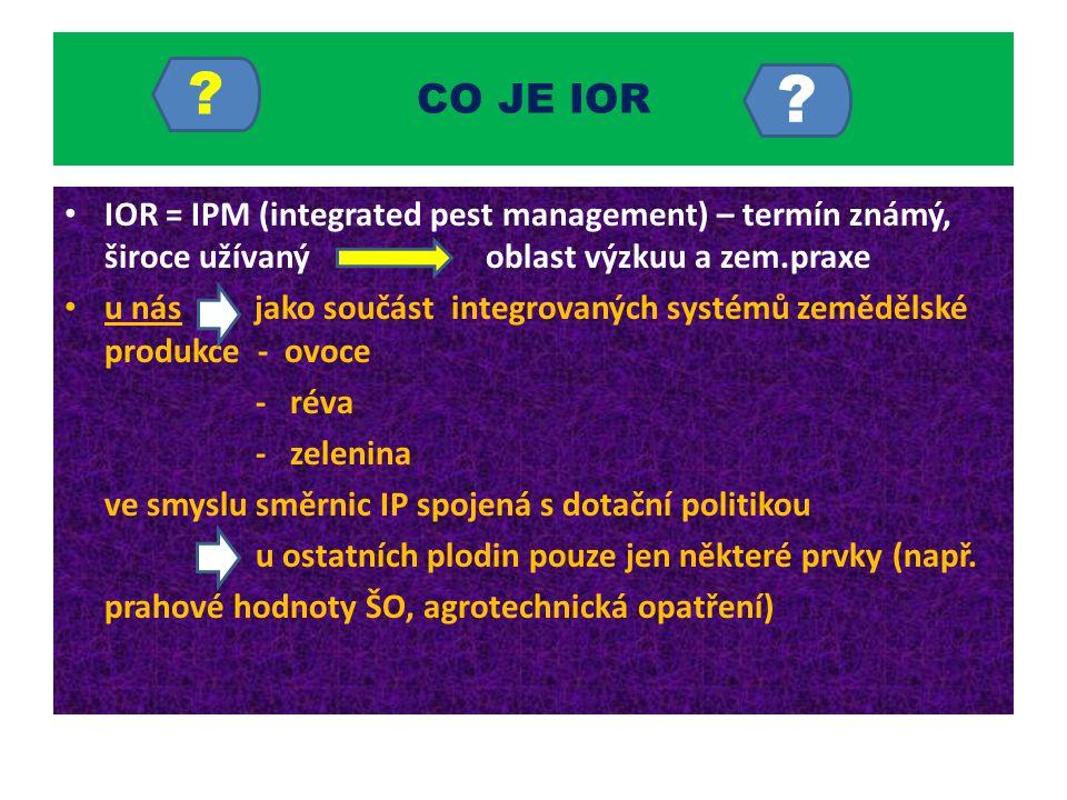 CO JE IOR IOR = IPM (integrated pest management) – termín známý, široce užívaný oblast výzkuu a zem.praxe u nás jako součást integrovaných systémů zem
