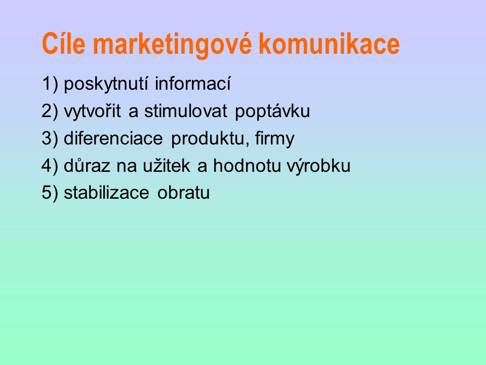 Cíle marketingové komunikace 1) poskytnutí informací 2) vytvořit a stimulovat poptávku 3) diferenciace produktu, firmy 4) důraz na užitek a hodnotu vý