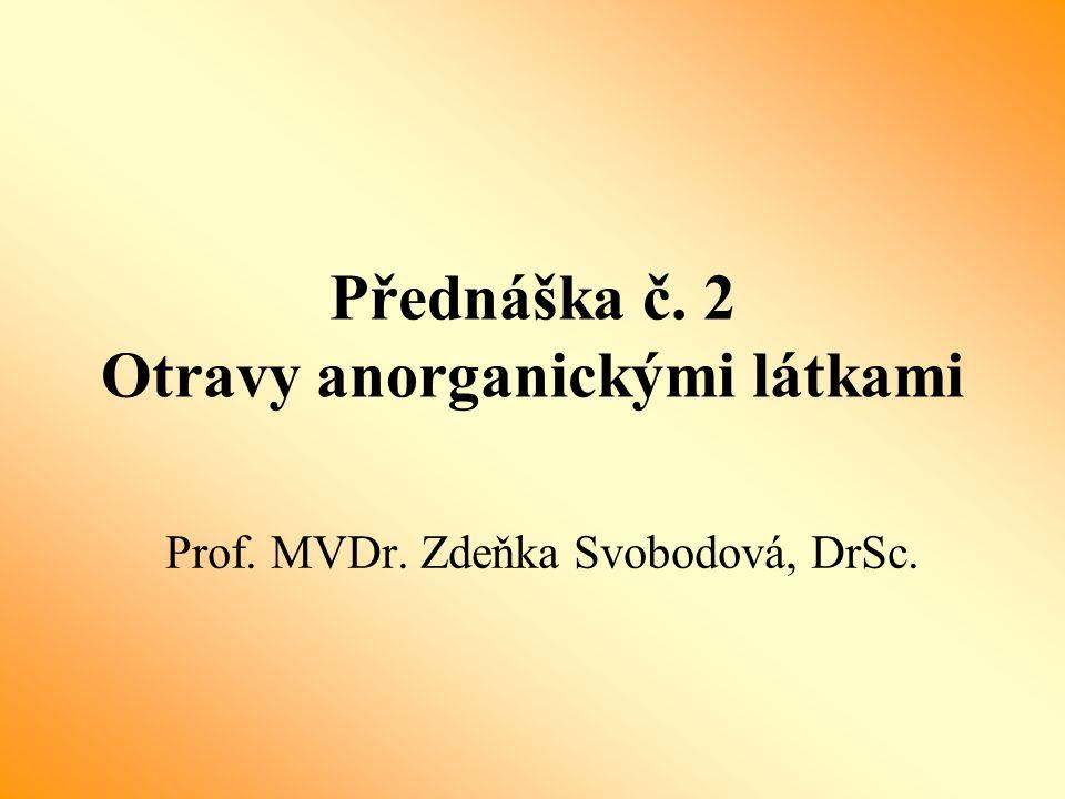 Přednáška č. 2 Otravy anorganickými látkami Prof. MVDr. Zdeňka Svobodová, DrSc.