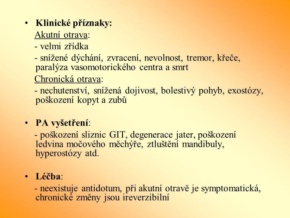 Klinické příznaky: Akutní otrava: - velmi zřídka - snížené dýchání, zvracení, nevolnost, tremor, křeče, paralýza vasomotorického centra a smrt Chronická otrava: - nechutenství, snížená dojivost, bolestivý pohyb, exostózy, poškození kopyt a zubů PA vyšetření: - poškození sliznic GIT, degenerace jater, poškození ledvina močového měchýře, ztluštění mandibuly, hyperostózy atd.