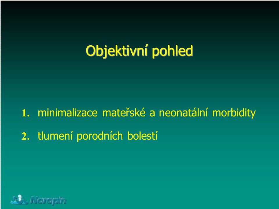Objektivní pohled 1. minimalizace mateřské a neonatální morbidity 2. tlumení porodních bolestí