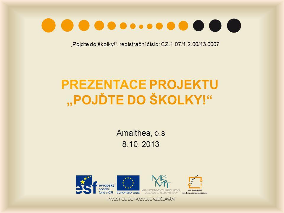 """PREZENTACE PROJEKTU """"POJĎTE DO ŠKOLKY!"""" Amalthea, o.s 8.10. 2013 """" Pojďte do školky!"""", registrační číslo: CZ.1.07/1.2.00/43.0007"""