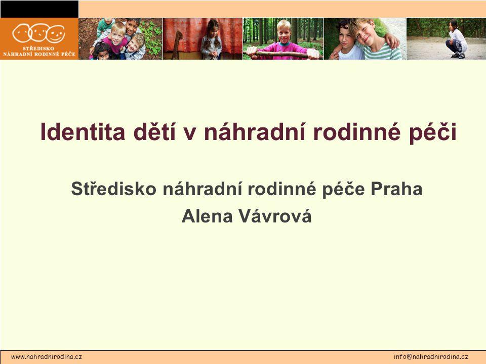 Identita dětí v náhradní rodinné péči Středisko náhradní rodinné péče Praha Alena Vávrová www.nahradnirodina.cz info@nahradnirodina.cz
