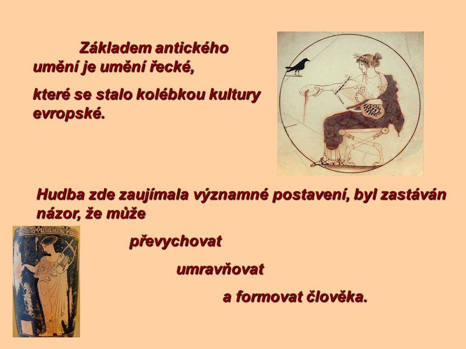 Základem antického umění je umění řecké, které se stalo kolébkou kultury evropské. Hudba zde zaujímala významné postavení, byl zastáván názor, že může