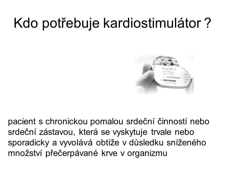 Kdo potřebuje kardiostimulátor ? pacient s chronickou pomalou srdeční činností nebo srdeční zástavou, která se vyskytuje trvale nebo sporadicky a vyvo
