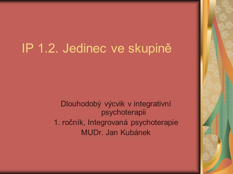 IP 1.2. Jedinec ve skupině Dlouhodobý výcvik v integrativní psychoterapii 1. ročník, Integrovaná psychoterapie MUDr. Jan Kubánek