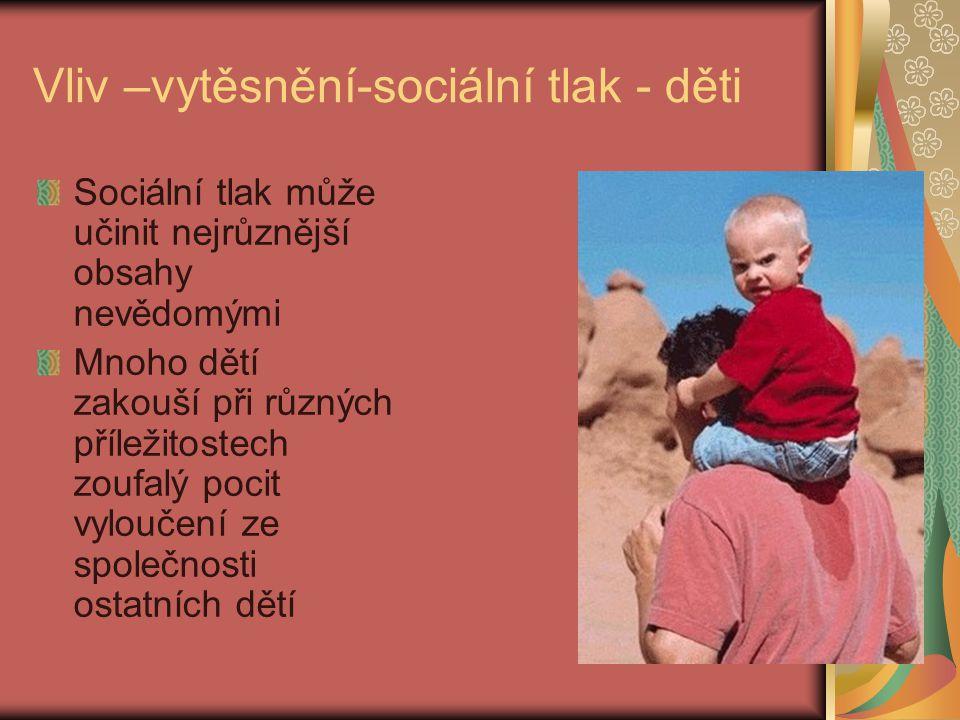 Vliv –vytěsnění-sociální tlak - děti Sociální tlak může učinit nejrůznější obsahy nevědomými Mnoho dětí zakouší při různých příležitostech zoufalý poc