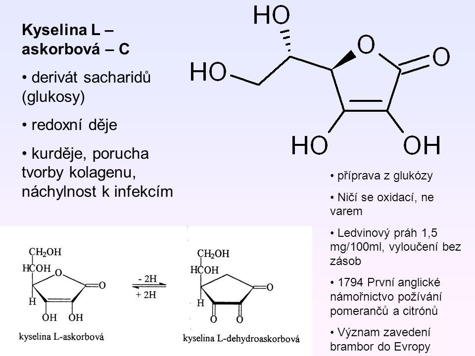 Kyselina L – askorbová – C derivát sacharidů (glukosy) redoxní děje kurděje, porucha tvorby kolagenu, náchylnost k infekcím příprava z glukózy Ničí se