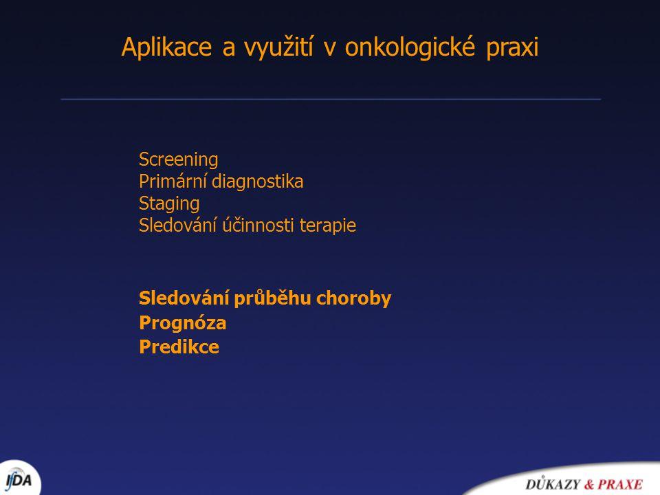 Aplikace a využití v onkologické praxi Screening Primární diagnostika Staging Sledování účinnosti terapie Sledování průběhu choroby Prognóza Predikce