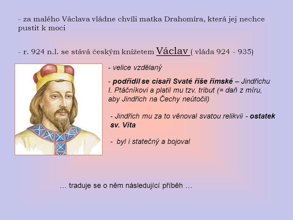- za malého Václava vládne chvíli matka Drahomíra, která jej nechce pustit k moci - r. 924 n.l. se stává českým knížetem Václav ( vláda 924 - 935) - v