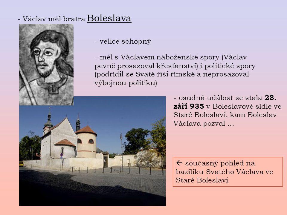 - Václav měl bratra Boleslava - velice schopný - měl s Václavem náboženské spory (Václav pevně prosazoval křesťanství) i politické spory (podřídil se