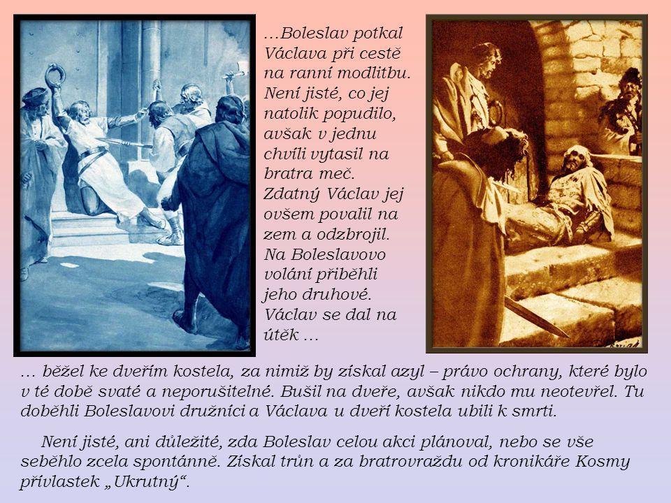 …Boleslav potkal Václava při cestě na ranní modlitbu. Není jisté, co jej natolik popudilo, avšak v jednu chvíli vytasil na bratra meč. Zdatný Václav j