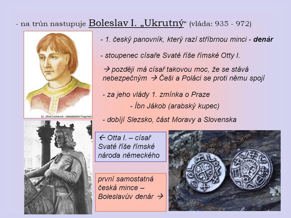 """- na trůn nastupuje Boleslav I. """"Ukrutný """" (vláda: 935 - 972) - 1. český panovník, který razí stříbrnou minci - denár - stoupenec císaře Svaté říše ří"""
