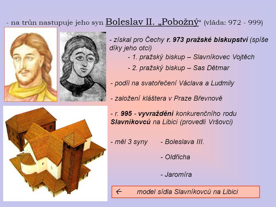 """- na trůn nastupuje jeho syn Boleslav II. """"Pobožný """" (vláda: 972 - 999) - získal pro Čechy r. 973 pražské biskupství (spíše díky jeho otci) - 1. pražs"""