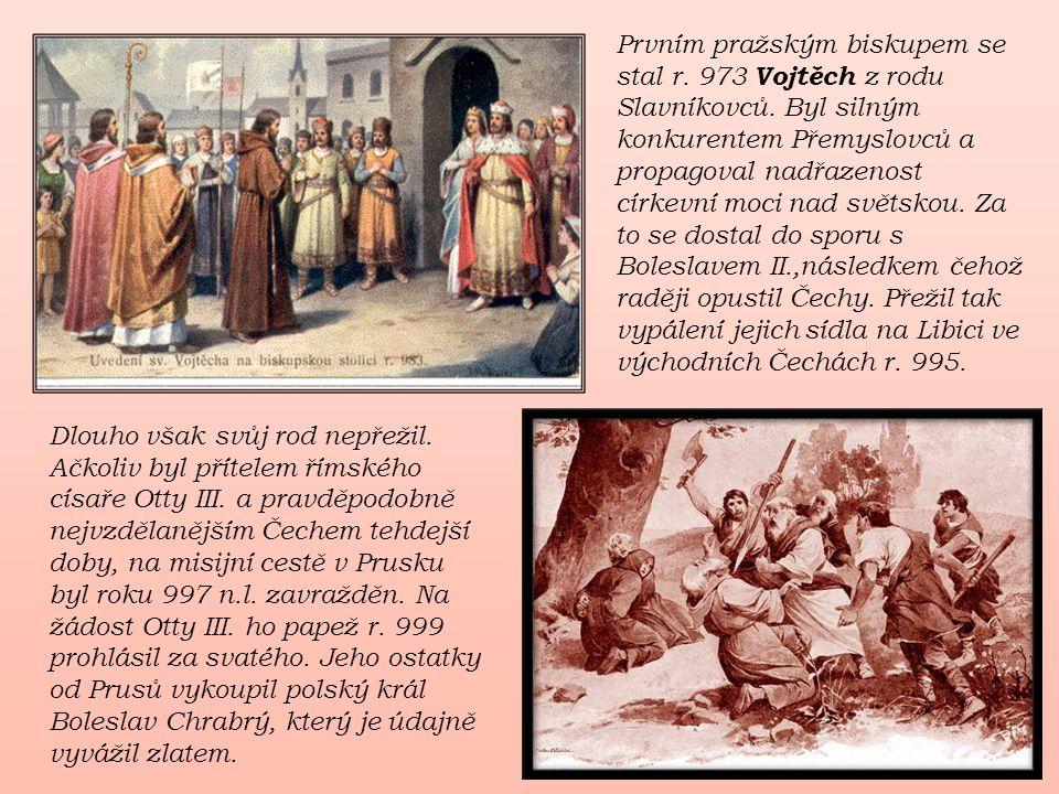 Prvním pražským biskupem se stal r. 973 Vojtěch z rodu Slavníkovců. Byl silným konkurentem Přemyslovců a propagoval nadřazenost církevní moci nad svět