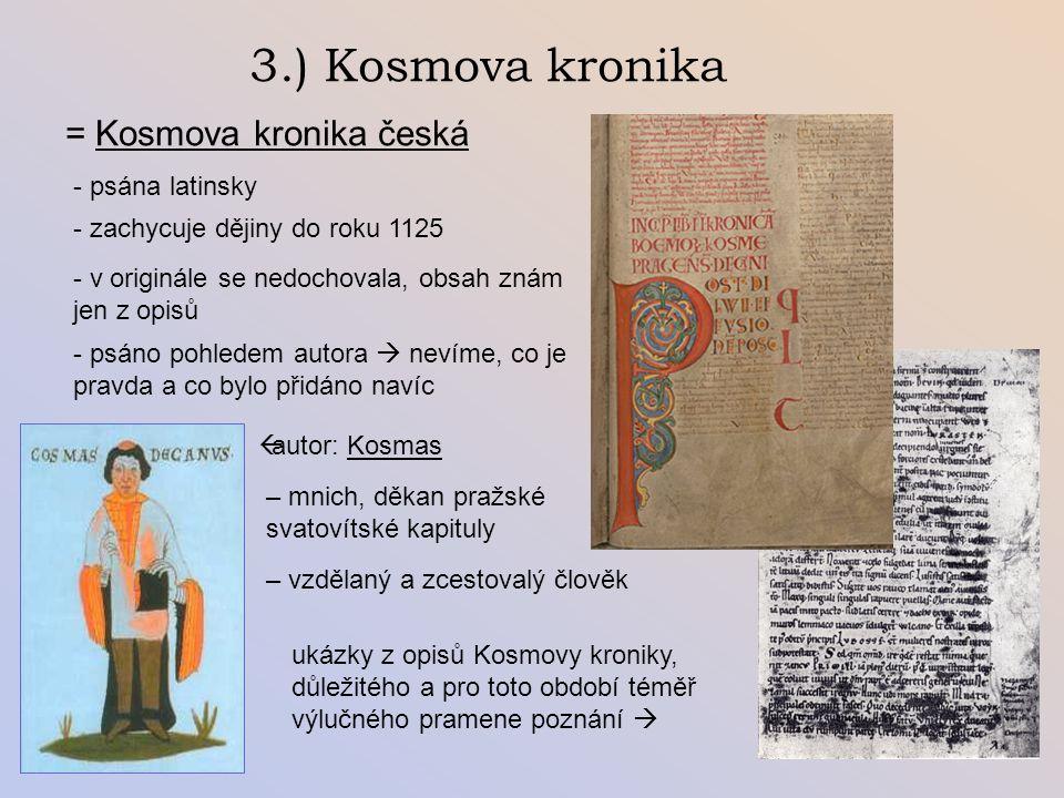 3.) Kosmova kronika = Kosmova kronika česká - psána latinsky aautor: Kosmas – mnich, děkan pražské svatovítské kapituly - zachycuje dějiny do roku 1