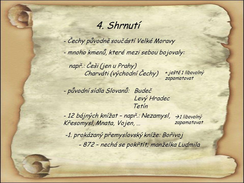 4. Shrnutí - Čechy původně součástí Velké Moravy - mnoho kmenů, které mezi sebou bojovaly: např.: Češi (jen u Prahy) Charváti (východní Čechy) + ještě