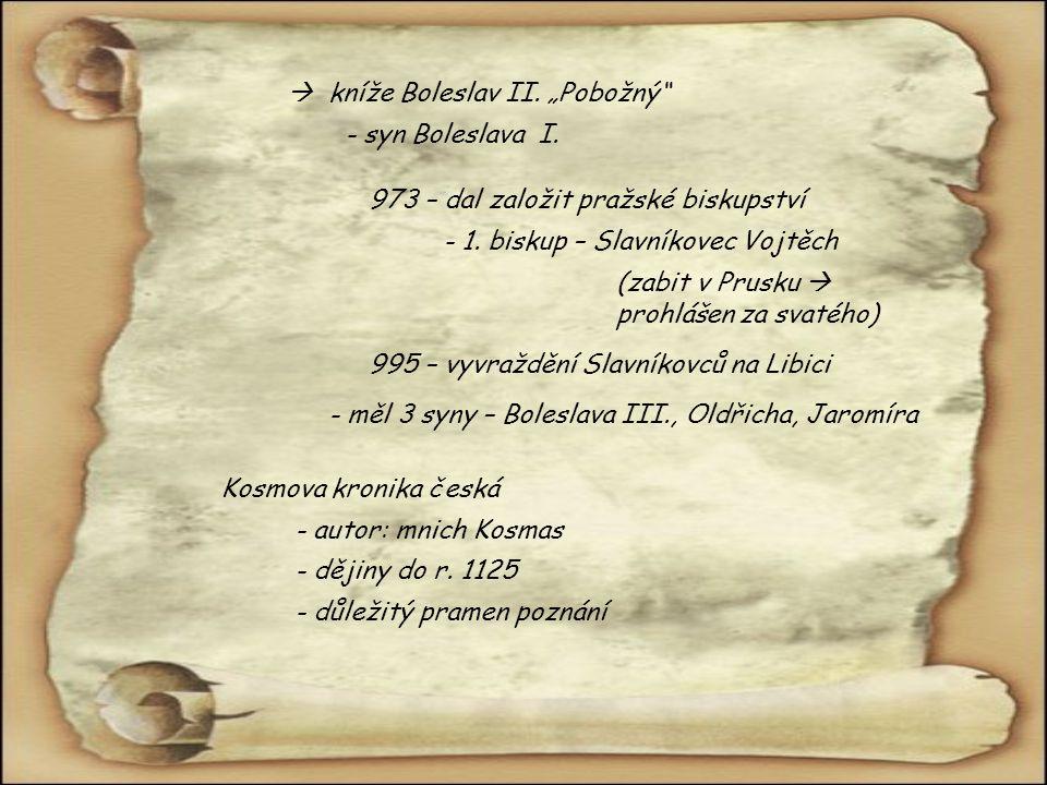 """ kníže Boleslav II. """"Pobožný"""" 973 – dal založit pražské biskupství - 1. biskup – Slavníkovec Vojtěch (zabit v Prusku  prohlášen za svatého) 995 – vy"""