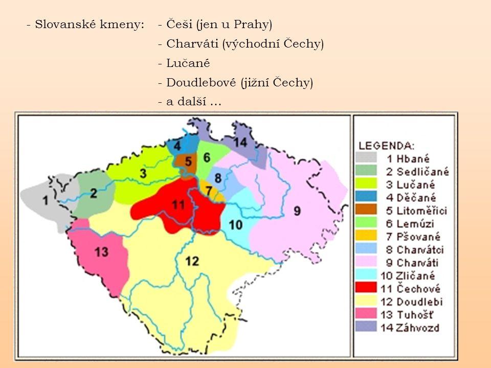 - Slovanské kmeny: - Češi (jen u Prahy) - Charváti (východní Čechy) - Lučané - Doudlebové (jižní Čechy) - a další …