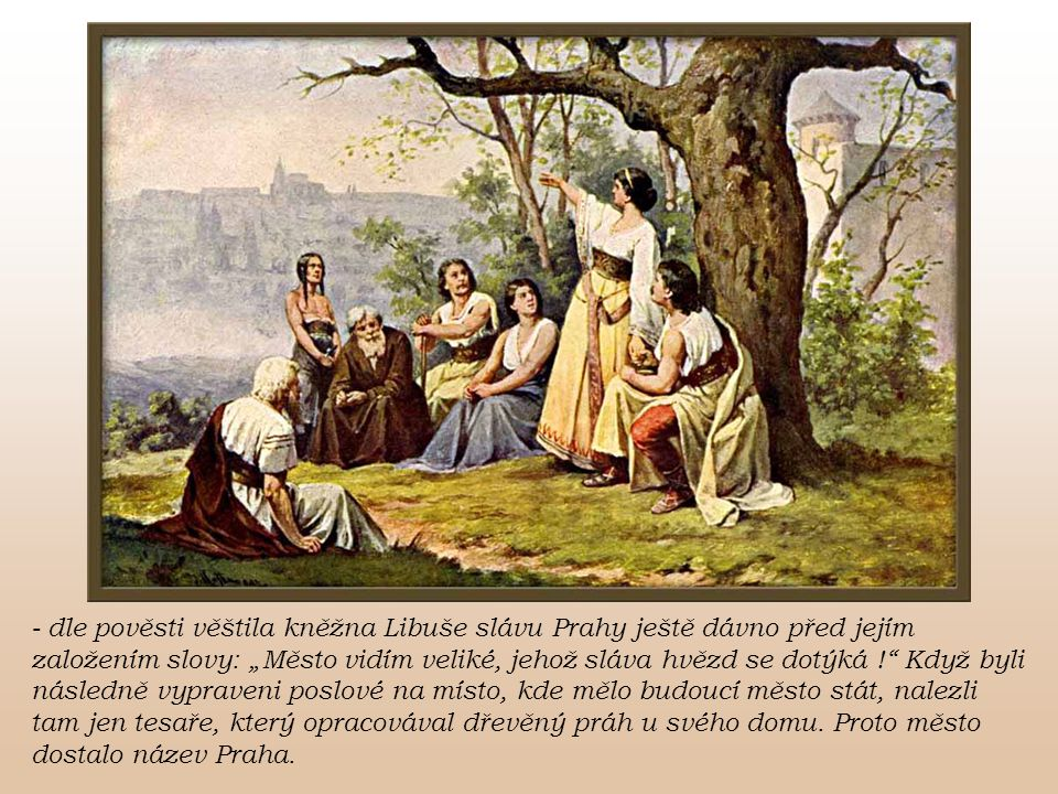 """- dle pověsti věštila kněžna Libuše slávu Prahy ještě dávno před jejím založením slovy: """"Město vidím veliké, jehož sláva hvězd se dotýká !"""" Když byli"""