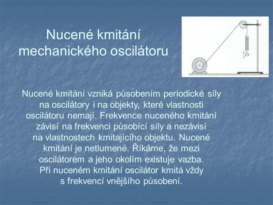 Nucené kmitání mechanického oscilátoru Nucené kmitání vzniká působením periodické síly na oscilátory i na objekty, které vlastnosti oscilátoru nemají.