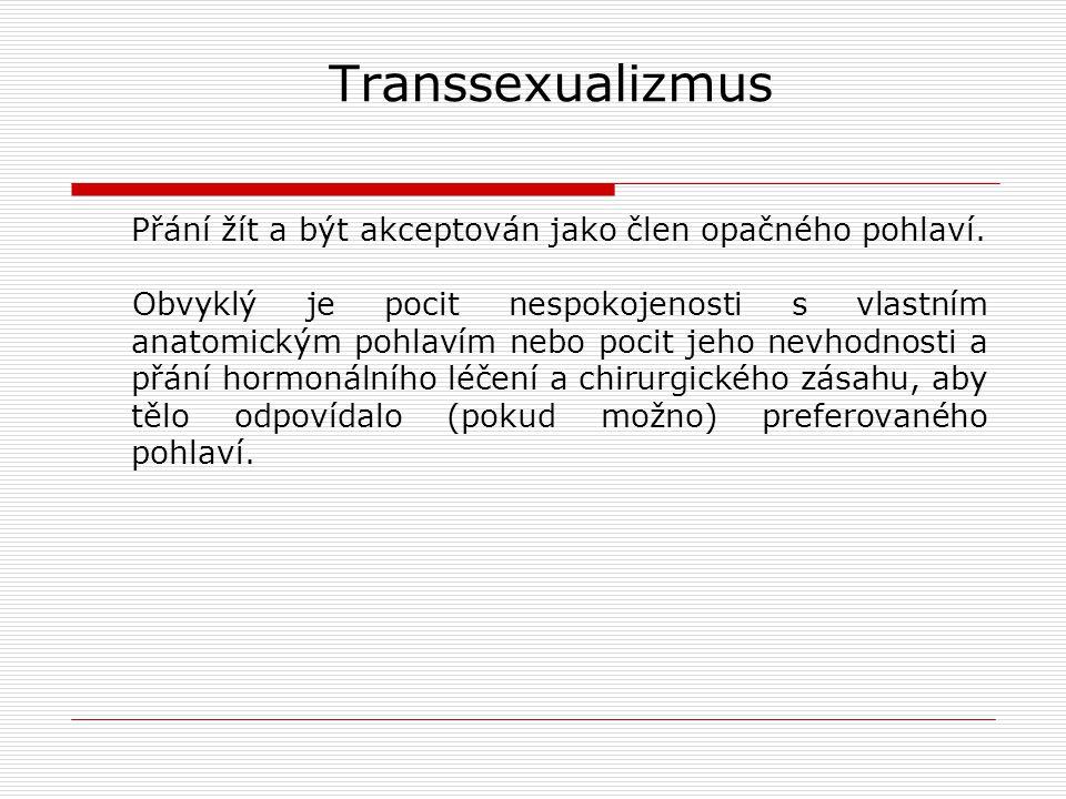 Transsexualizmus Přání žít a být akceptován jako člen opačného pohlaví. Obvyklý je pocit nespokojenosti s vlastním anatomickým pohlavím nebo pocit jeh