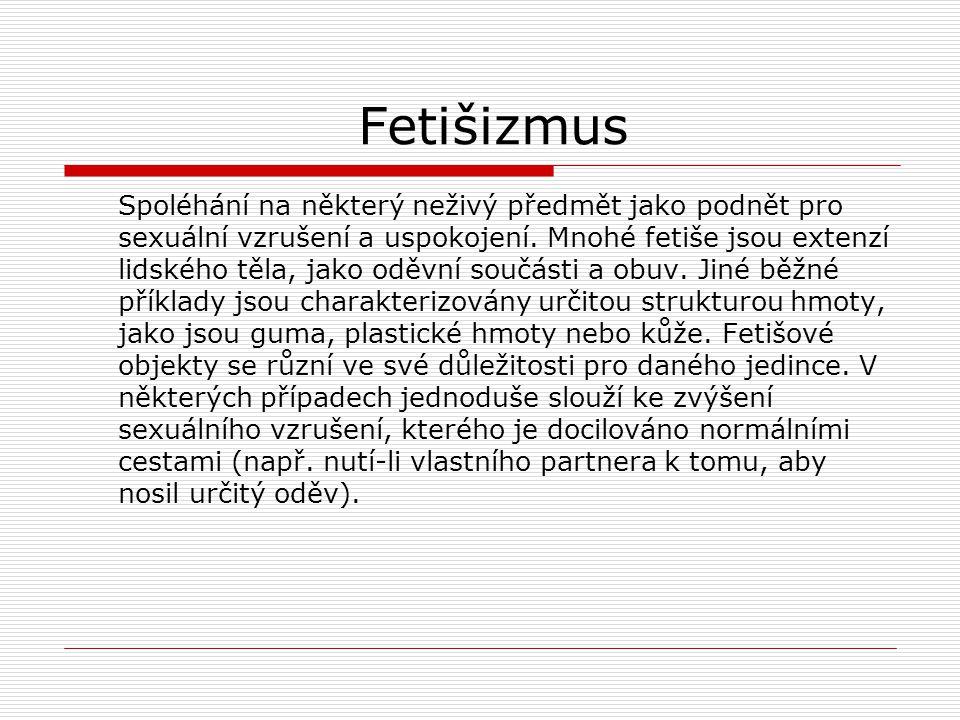 Fetišizmus Spoléhání na některý neživý předmět jako podnět pro sexuální vzrušení a uspokojení. Mnohé fetiše jsou extenzí lidského těla, jako oděvní so