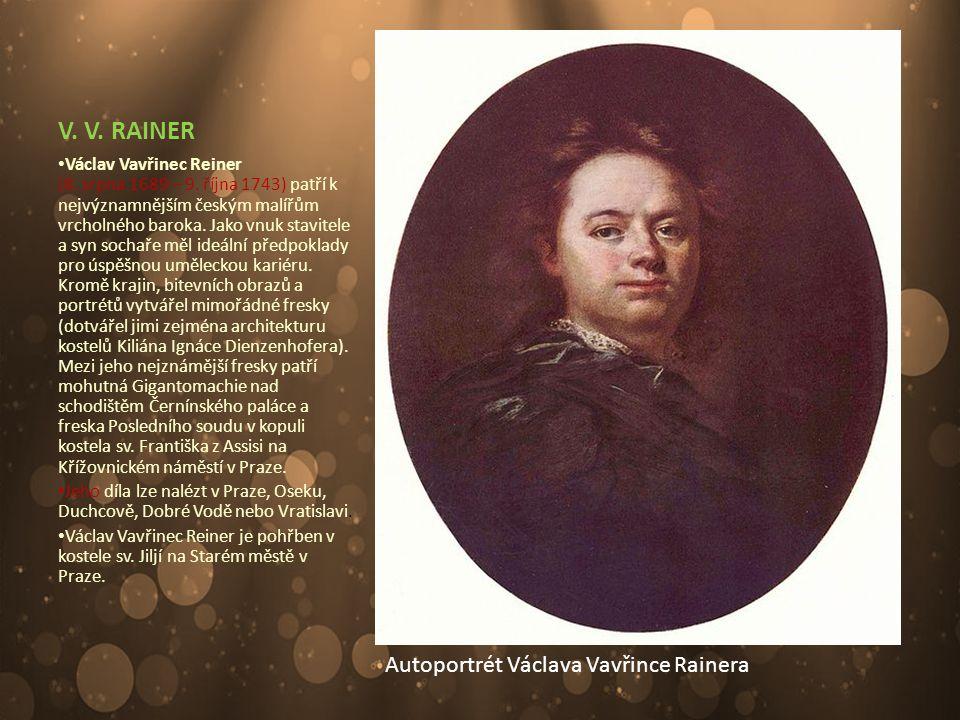 V. V. RAINER Václav Vavřinec Reiner (8. srpna 1689 – 9. října 1743) patří k nejvýznamnějším českým malířům vrcholného baroka. Jako vnuk stavitele a sy