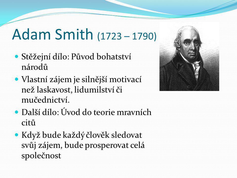 Adam Smith (1723 – 1790) Stěžejní dílo: Původ bohatství národů Vlastní zájem je silnější motivací než laskavost, lidumilství či mučednictví. Další díl