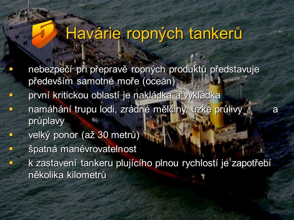 Havárie ropných tankerů  nebezpečí při přepravě ropných produktů představuje především samotné moře (oceán)  první kritickou oblastí je nakládka a vykládka  namáhání trupu lodi, zrádné mělčiny, úzké průlivy a průplavy  velký ponor (až 30 metrů)  špatná manévrovatelnost  k zastavení tankeru plujícího plnou rychlostí je zapotřebí několika kilometrů