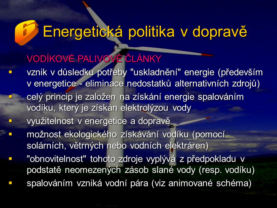 Energetická politika v dopravě VODÍKOVÉ PALIVOVÉ ČLÁNKY  vznik v důsledku potřeby uskladnění energie (především v energetice - eliminace nedostatků alternativních zdrojů)  celý princip je založen na získání energie spalováním vodíku, který je získán elektrolýzou vody  využitelnost v energetice a dopravě  možnost ekologického získávání vodíku (pomocí solárních, větrných nebo vodních elektráren)  obnovitelnost tohoto zdroje vyplývá z předpokladu v podstatě neomezených zásob slané vody (resp.