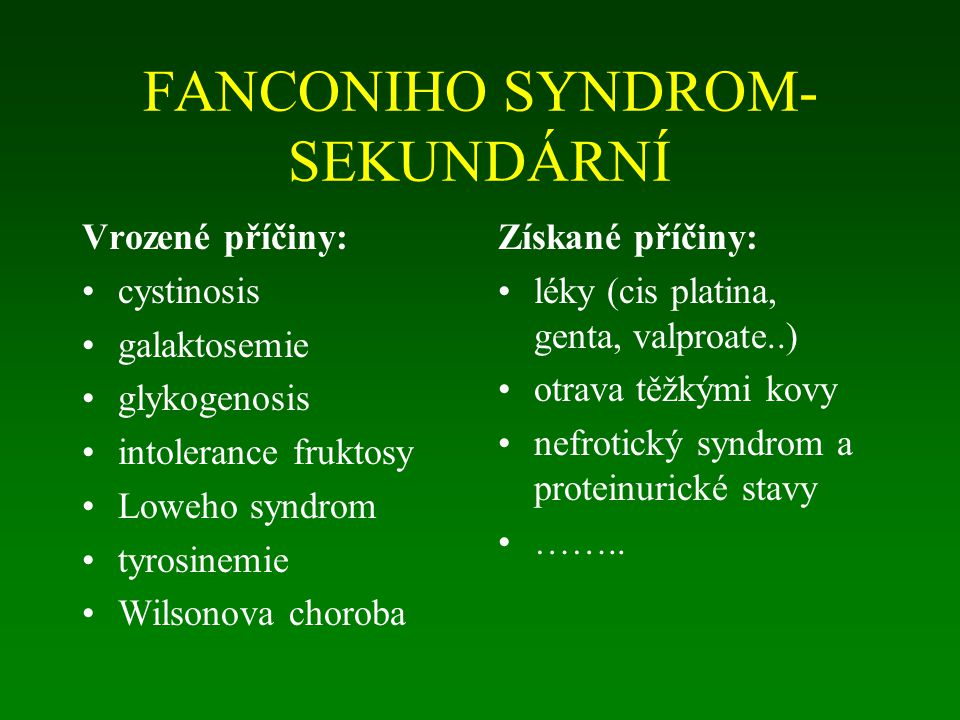 FANCONIHO SYNDROM- SEKUNDÁRNÍ Vrozené příčiny: cystinosis galaktosemie glykogenosis intolerance fruktosy Loweho syndrom tyrosinemie Wilsonova choroba Získané příčiny: léky (cis platina, genta, valproate..) otrava těžkými kovy nefrotický syndrom a proteinurické stavy ……..