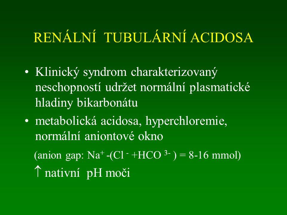 RENÁLNÍ TUBULÁRNÍ ACIDOSA Klinický syndrom charakterizovaný neschopností udržet normální plasmatické hladiny bikarbonátu metabolická acidosa, hyperchloremie, normální aniontové okno (anion gap: Na + -(Cl - +HCO 3- ) = 8-16 mmol)  nativní pH moči