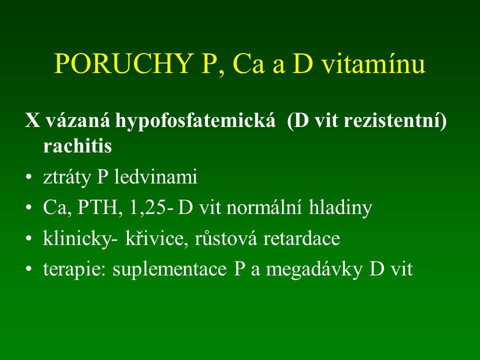 PORUCHY P, Ca a D vitamínu X vázaná hypofosfatemická (D vit rezistentní) rachitis ztráty P ledvinami Ca, PTH, 1,25- D vit normální hladiny klinicky- křivice, růstová retardace terapie: suplementace P a megadávky D vit