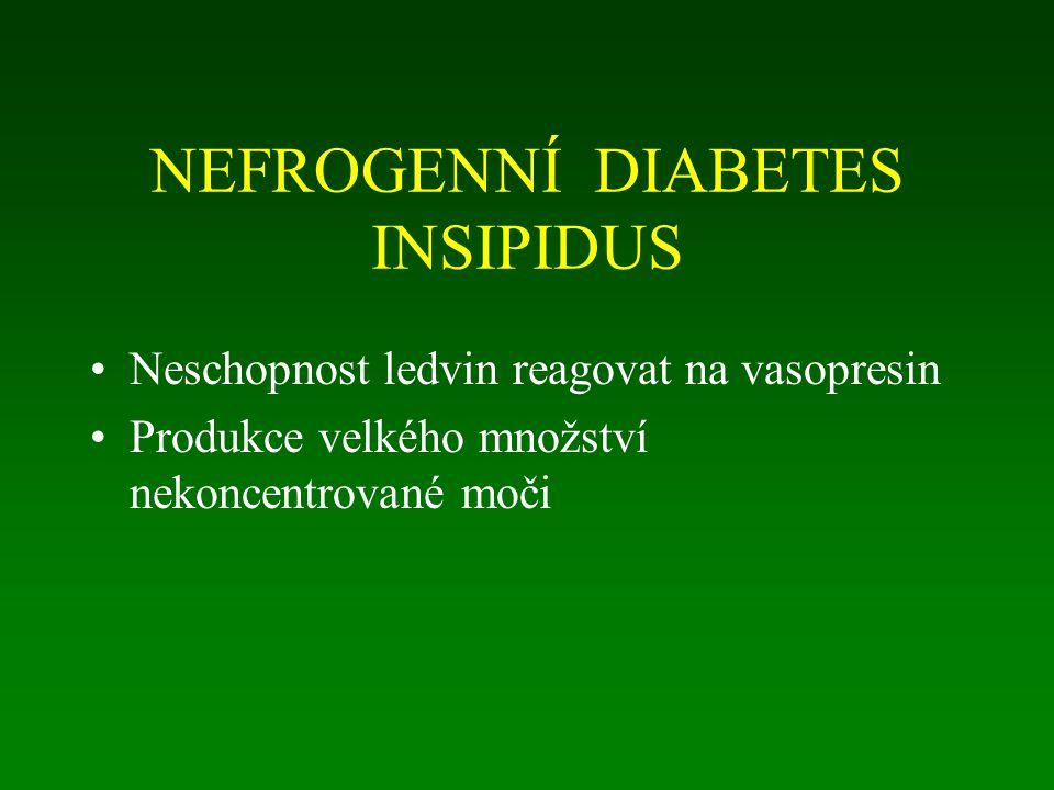 NEFROGENNÍ DIABETES INSIPIDUS Neschopnost ledvin reagovat na vasopresin Produkce velkého množství nekoncentrované moči
